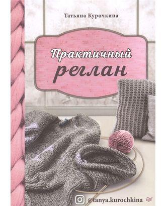 """Книга П """"Практичный реглан. Универсальная техника бесшовного вязания на спицах"""" арт. ГММ-100299-1-ГММ074922851654"""